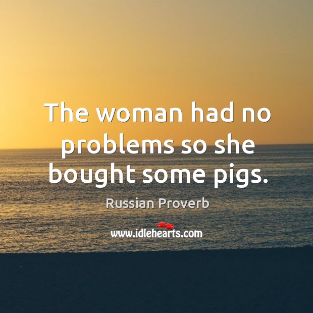 The woman had no problems so she bought some pigs. Russian Proverbs Image