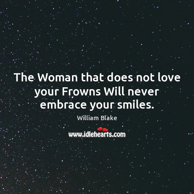 The Woman that does not love your Frowns Will never embrace your smiles. William Blake Picture Quote