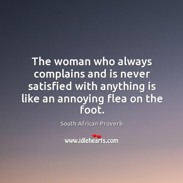 The woman who always complains and is never satisfied with anything is like an annoying flea on the foot. South African Proverbs Image