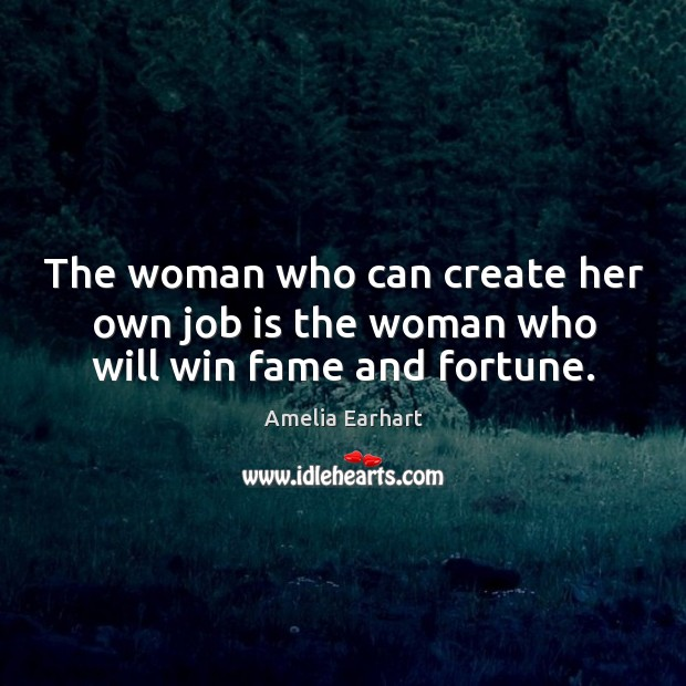 Image, The woman who can create her own job is the woman who will win fame and fortune.