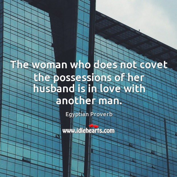 The woman who does not covet the possessions of her husband is in love with another man. Image