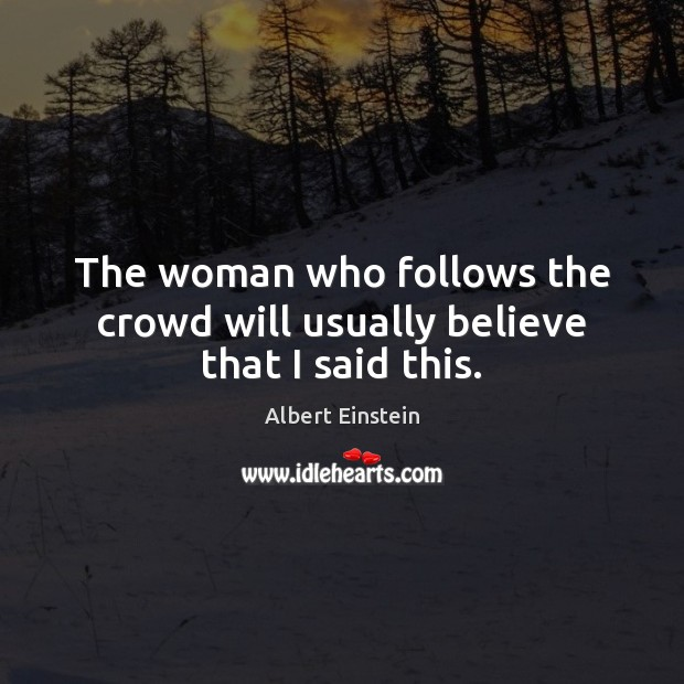 The woman who follows the crowd will usually believe that I said this. Image