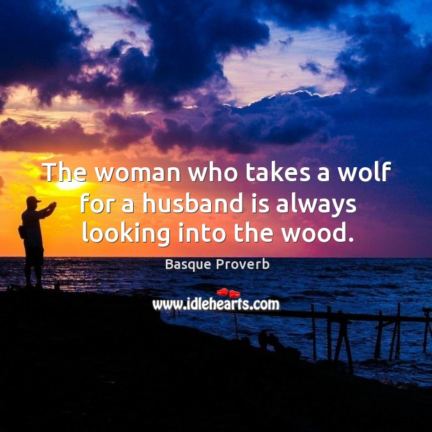 The woman who takes a wolf for a husband is always looking into the wood. Basque Proverbs Image