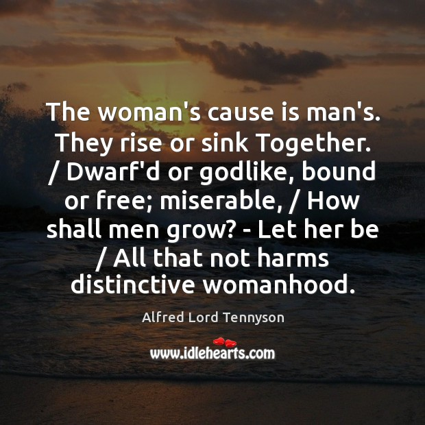The woman's cause is man's. They rise or sink Together. / Dwarf'd or Alfred Lord Tennyson Picture Quote