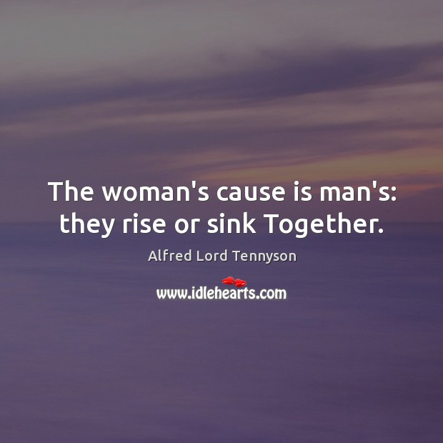 The woman's cause is man's: they rise or sink Together. Alfred Lord Tennyson Picture Quote