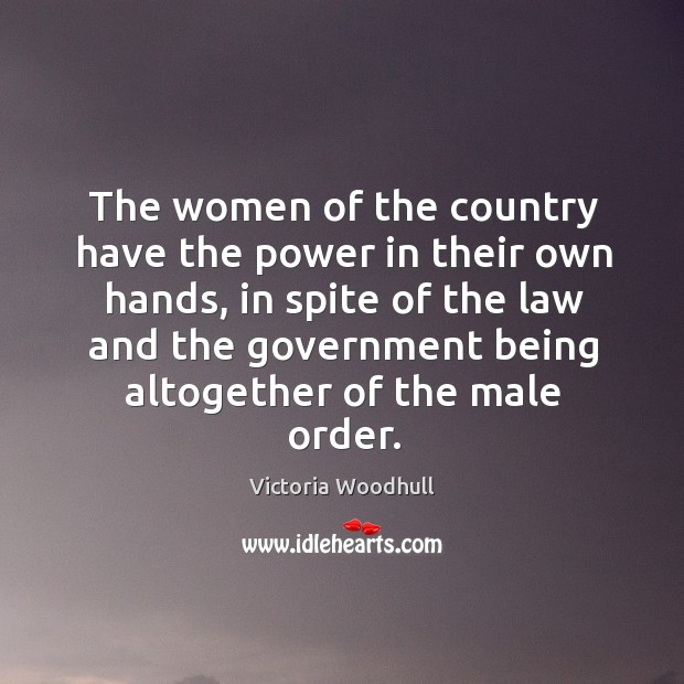 The women of the country have the power in their own hands, in spite of the law and Victoria Woodhull Picture Quote
