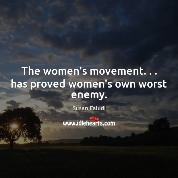 The women's movement. . . has proved women's own worst enemy. Enemy Quotes Image