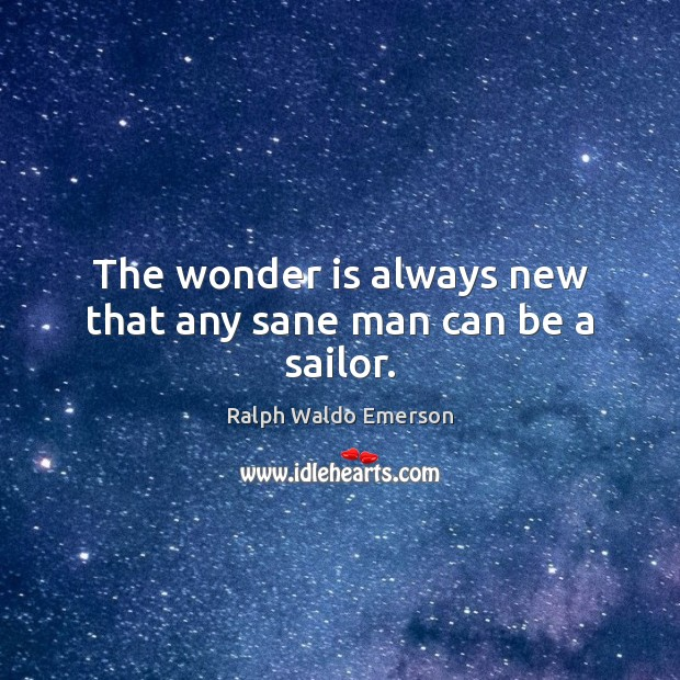 Image, The wonder is always new that any sane man can be a sailor.