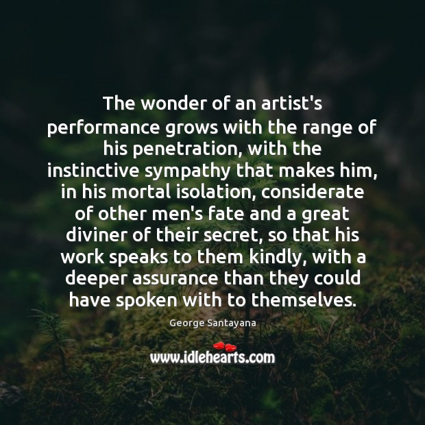 The wonder of an artist's performance grows with the range of his George Santayana Picture Quote