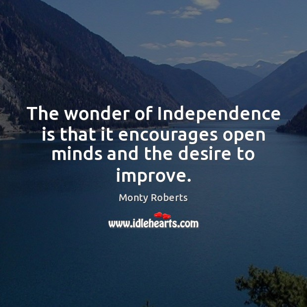 The wonder of Independence is that it encourages open minds and the desire to improve. Independence Quotes Image