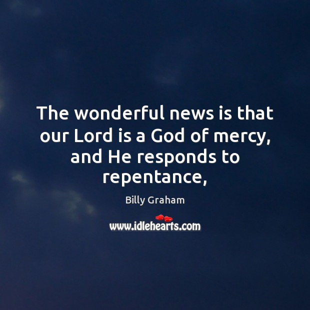 The wonderful news is that our Lord is a God of mercy, and He responds to repentance, Billy Graham Picture Quote