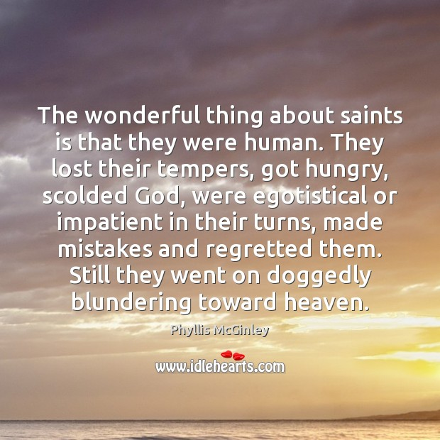 The wonderful thing about saints is that they were human. They lost Phyllis McGinley Picture Quote