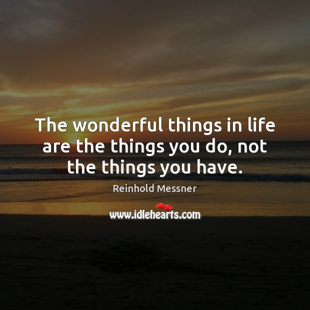 The wonderful things in life are the things you do, not the things you have. Image