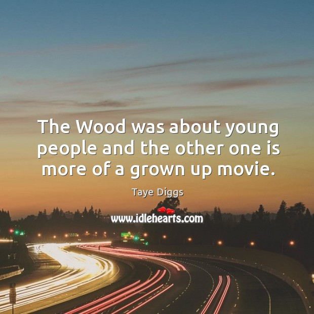 The wood was about young people and the other one is more of a grown up movie. Image