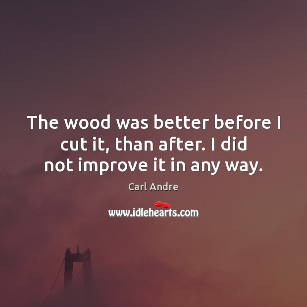 The wood was better before I cut it, than after. I did not improve it in any way. Image