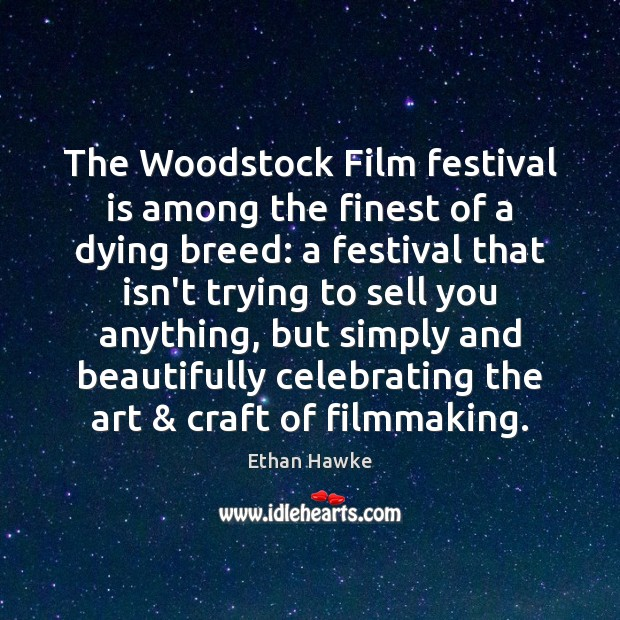 The Woodstock Film festival is among the finest of a dying breed: Ethan Hawke Picture Quote