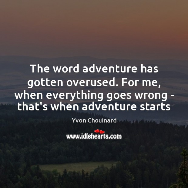 The word adventure has gotten overused. For me, when everything goes wrong Yvon Chouinard Picture Quote