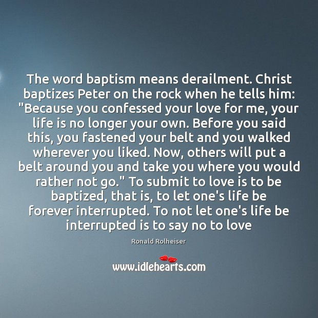 The word baptism means derailment. Christ baptizes Peter on the rock when Ronald Rolheiser Picture Quote