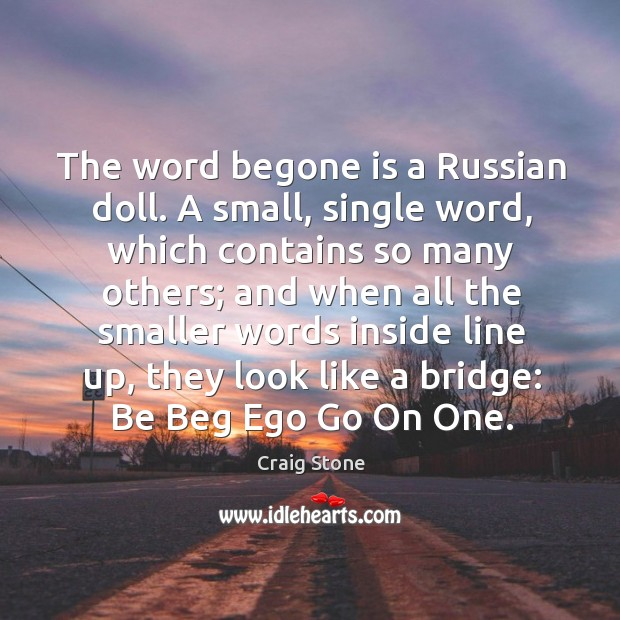 The word begone is a Russian doll. A small, single word, which Image