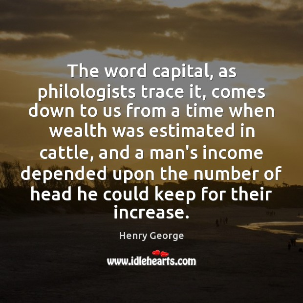 The word capital, as philologists trace it, comes down to us from Henry George Picture Quote