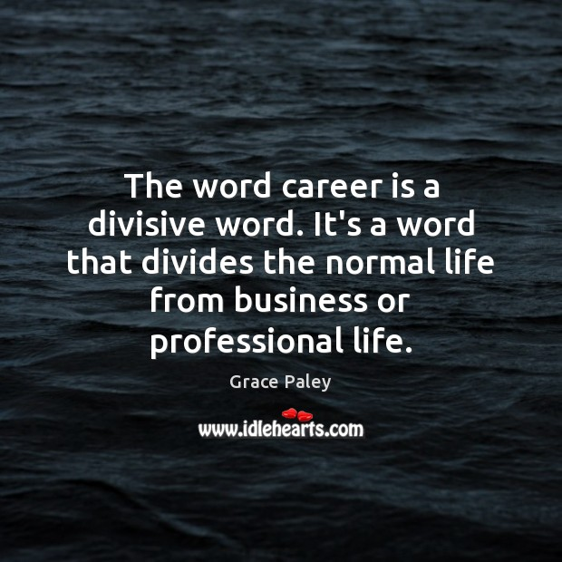The word career is a divisive word. It's a word that divides Grace Paley Picture Quote
