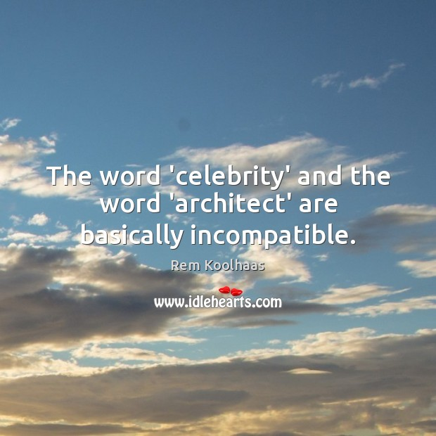 The word 'celebrity' and the word 'architect' are basically incompatible. Rem Koolhaas Picture Quote