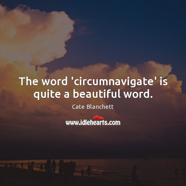 The word 'circumnavigate' is quite a beautiful word. Cate Blanchett Picture Quote