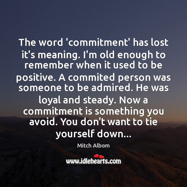 The word 'commitment' has lost it's meaning. I'm old enough to remember Mitch Albom Picture Quote