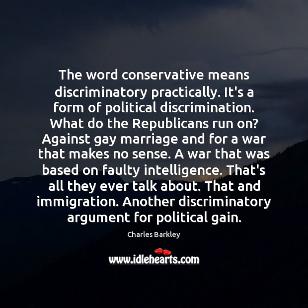 The word conservative means discriminatory practically. It's a form of political discrimination. Charles Barkley Picture Quote