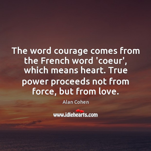 The word courage comes from the French word 'coeur', which means heart. Image