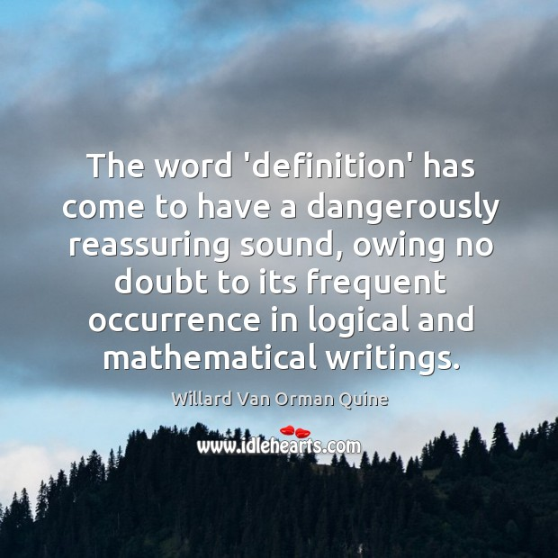 The word 'definition' has come to have a dangerously reassuring sound, owing Willard Van Orman Quine Picture Quote