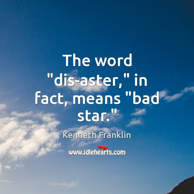 "Image, The word ""dis-aster,"" in fact, means ""bad star."""