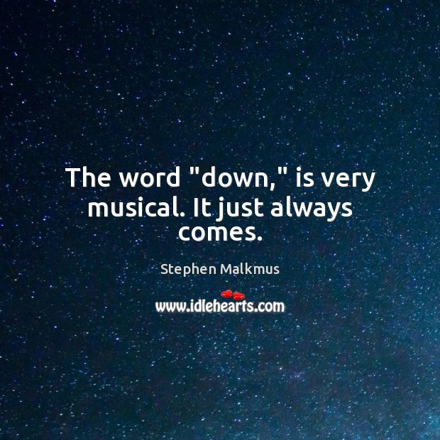 """The word """"down,"""" is very musical. It just always comes. Image"""