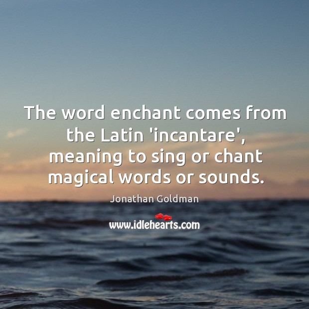 The word enchant comes from the Latin 'incantare', meaning to sing or Image