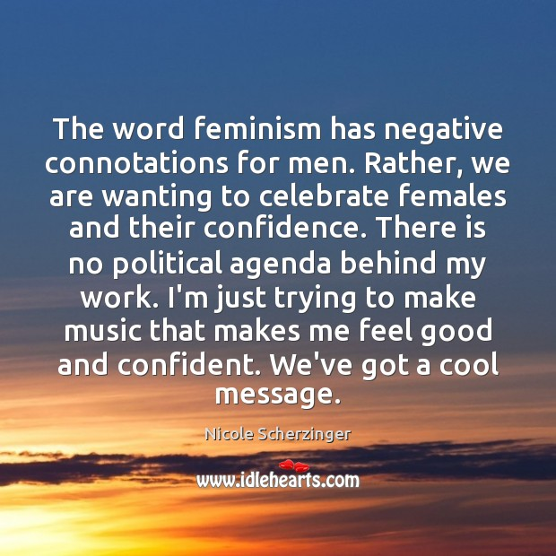 The word feminism has negative connotations for men. Rather, we are wanting Image