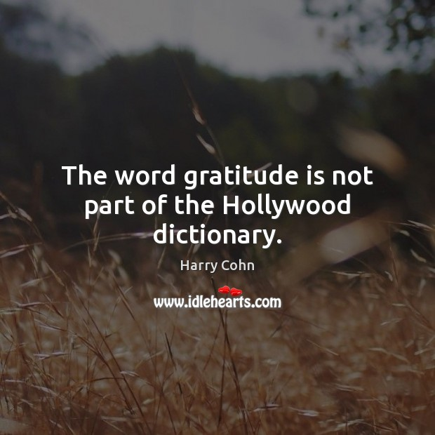 The word gratitude is not part of the Hollywood dictionary. Gratitude Quotes Image