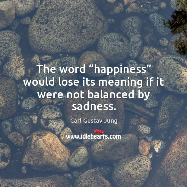 "Image, The word ""happiness"" would lose its meaning if it were not balanced by sadness."