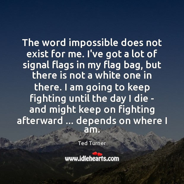 The word impossible does not exist for me. I've got a lot Ted Turner Picture Quote