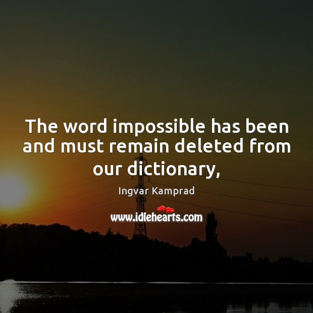 The word impossible has been and must remain deleted from our dictionary, Ingvar Kamprad Picture Quote