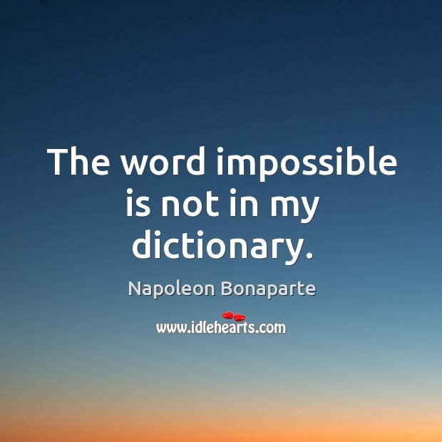 The word impossible is not in my dictionary. Image
