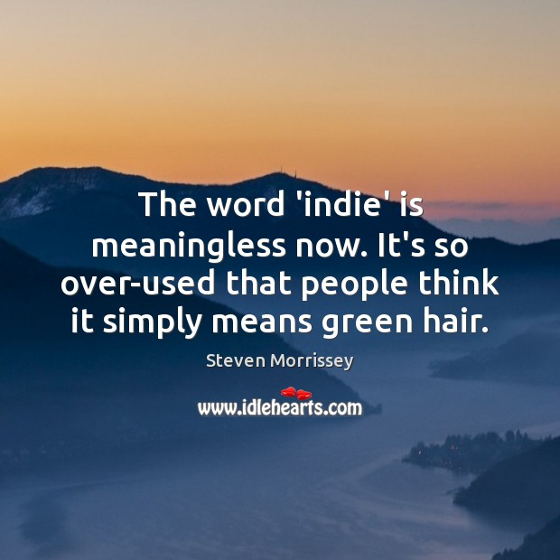 The word 'indie' is meaningless now. It's so over-used that people think Steven Morrissey Picture Quote