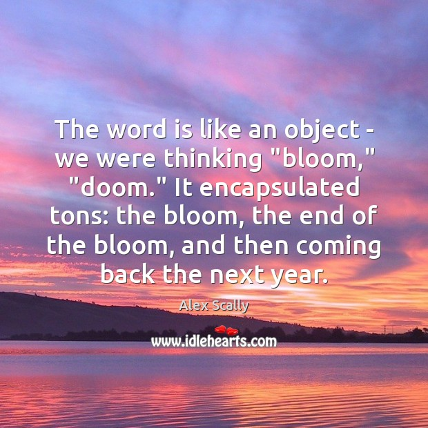 """Image, The word is like an object – we were thinking """"bloom,"""" """"doom."""""""