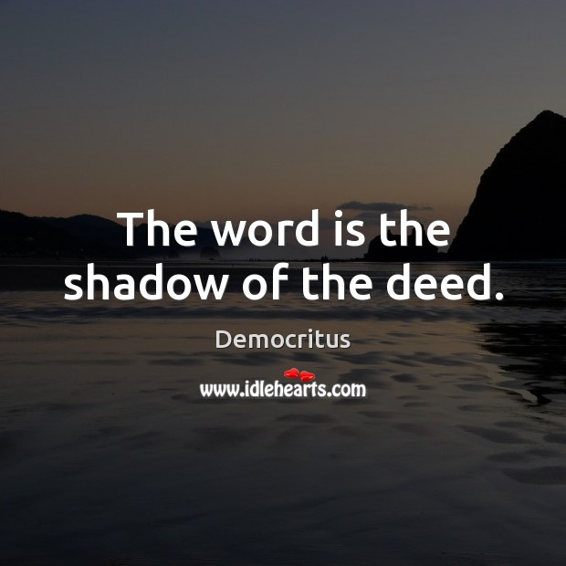 The word is the shadow of the deed. Democritus Picture Quote