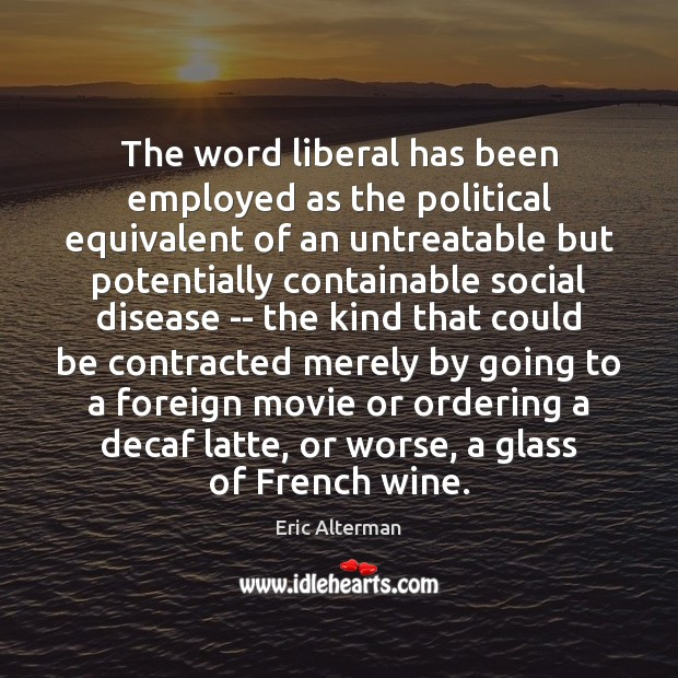 The word liberal has been employed as the political equivalent of an Eric Alterman Picture Quote