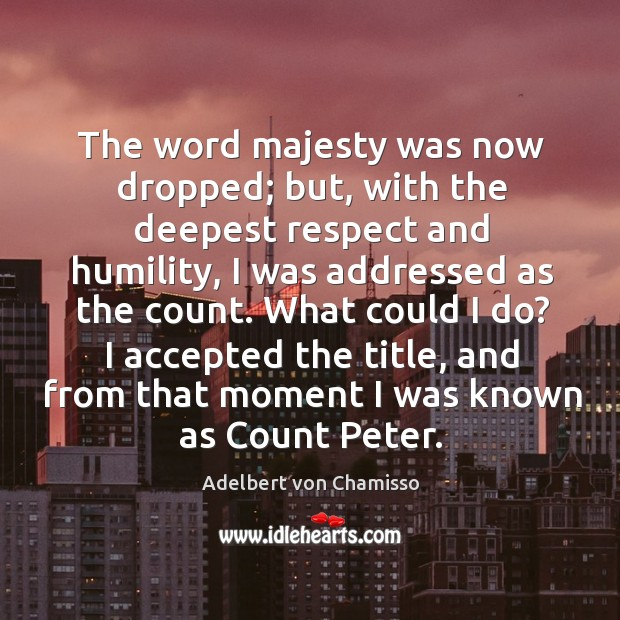 The word majesty was now dropped; but, with the deepest respect and humility Image