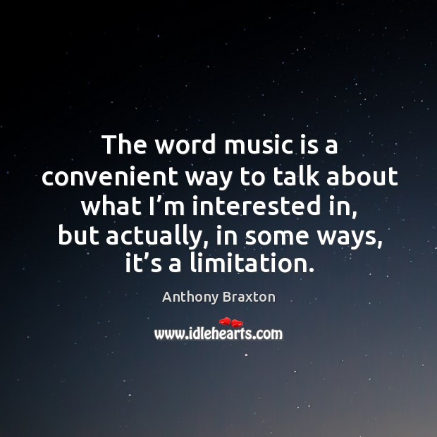 Image, The word music is a convenient way to talk about what I'm interested in, but actually, in some ways, it's a limitation.
