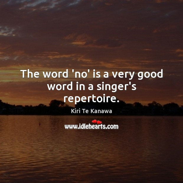 The word 'no' is a very good word in a singer's repertoire. Kiri Te Kanawa Picture Quote