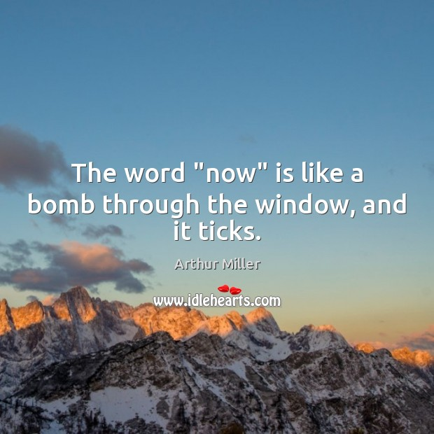 "Image, The word ""now"" is like a bomb through the window, and it ticks."
