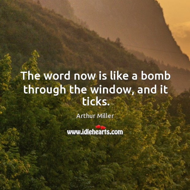 Image, The word now is like a bomb through the window, and it ticks.