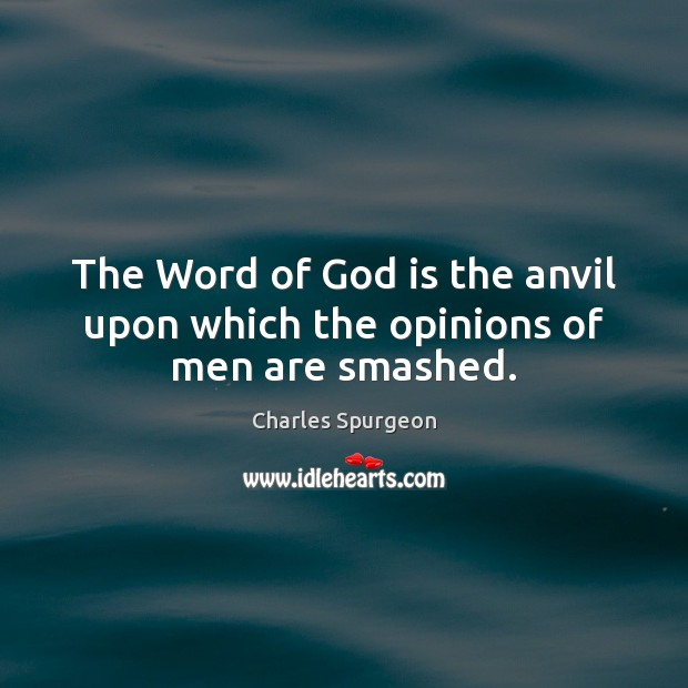 The Word of God is the anvil upon which the opinions of men are smashed. Charles Spurgeon Picture Quote